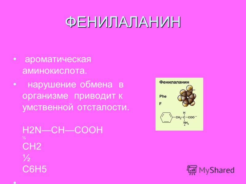 ФЕНИЛАЛАНИН ароматическая аминокислота. нарушение обмена в организме приводит к умственной отсталости. Н2NСНСООН ½ СН2 ½ С6Н5
