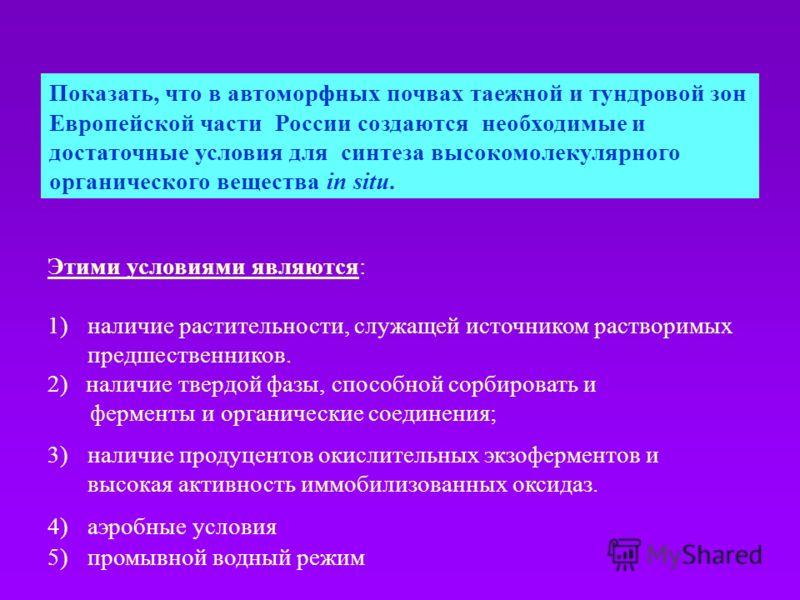 Этими условиями являются: 1)наличие растительности, служащей источником растворимых предшественников. 2) наличие твердой фазы, способной сорбировать и ферменты и органические соединения; 3)наличие продуцентов окислительных экзоферментов и высокая акт