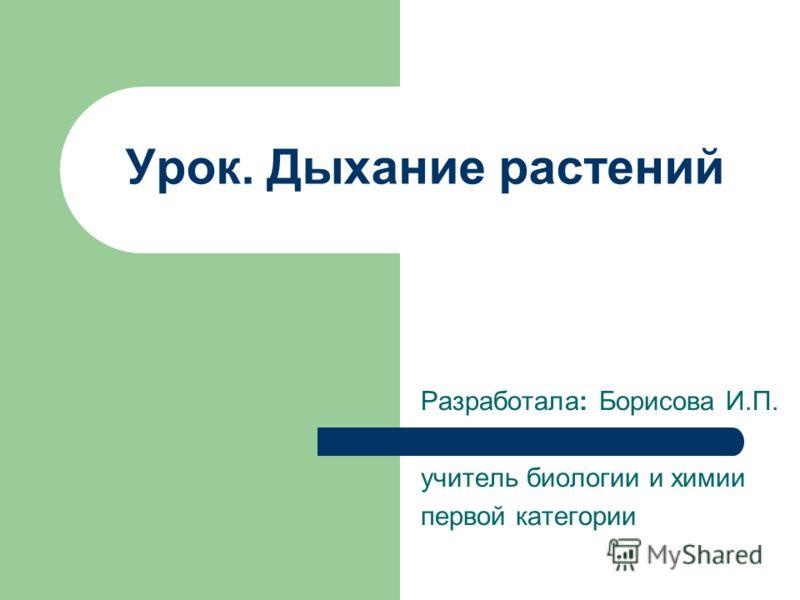 Урок. Дыхание растений Разработала: Борисова И.П. учитель биологии и химии первой категории