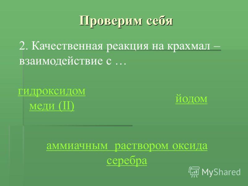 Проверим себя 2. Качественная реакция на крахмал – взаимодействие с … гидроксидом меди (II) йодом аммиачным раствором оксида серебра