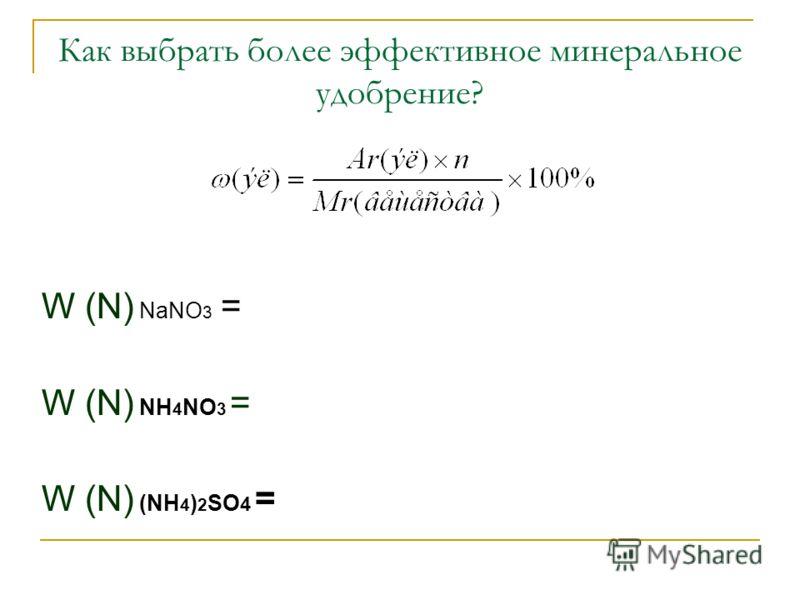 Как выбрать более эффективное минеральное удобрение? W (N) NaNO 3 = W (N) NH 4 NO 3 = W (N) (NH 4 ) 2 SO 4 =