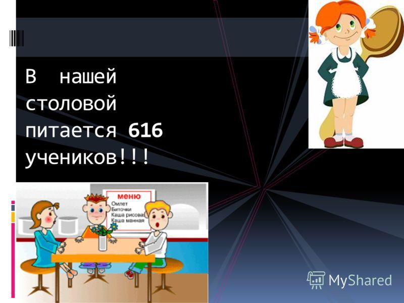 В нашей столовой питается 616 учеников!!!