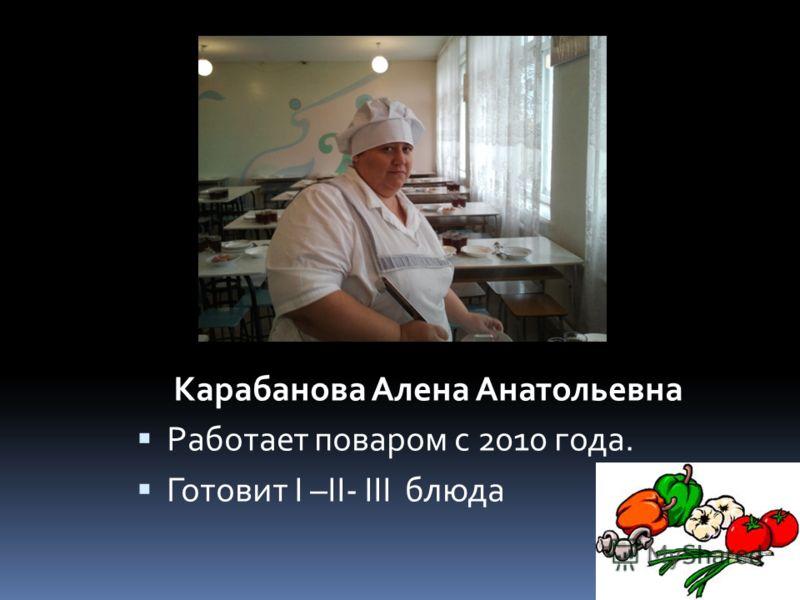 Карабанова Алена Анатольевна Работает поваром с 2010 года. Готовит I –II- III блюда