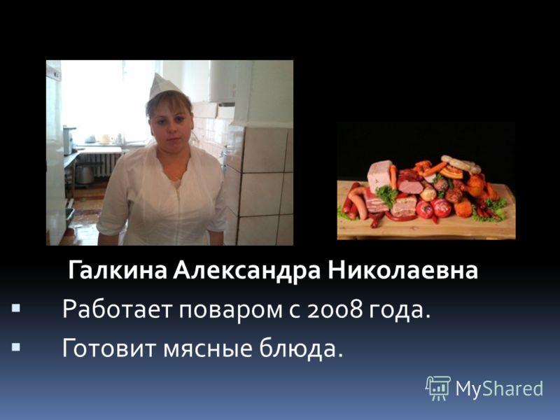 Галкина Александра Николаевна Работает поваром с 2008 года. Готовит мясные блюда.