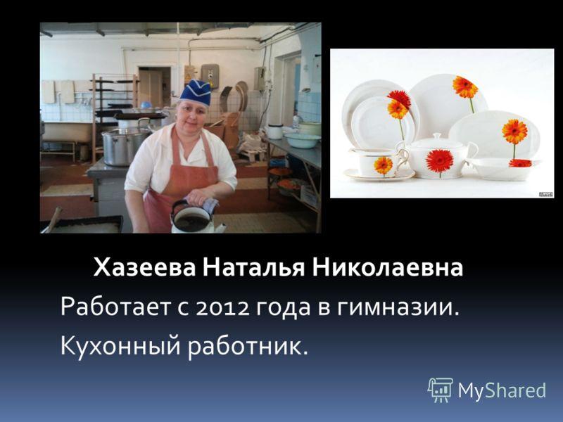 Хазеева Наталья Николаевна Работает с 2012 года в гимназии. Кухонный работник.