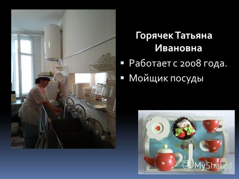 Горячек Татьяна Ивановна Работает с 2008 года. Мойщик посуды