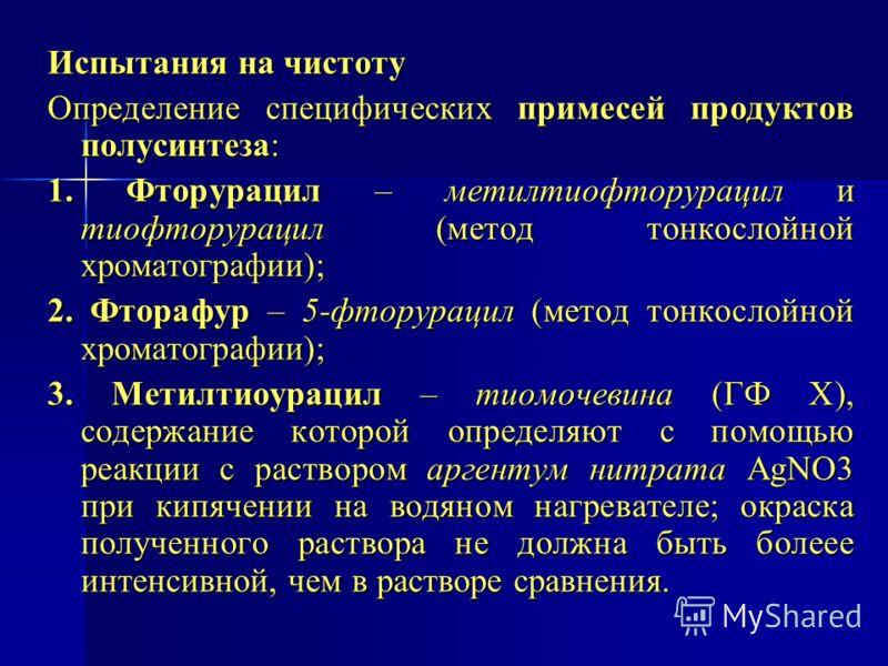 Испытания на чистоту Определение специфических примесей продуктов полусинтеза: 1. Фторурацил – метилтиофторурацил и тиофторурацил (метод тонкослойной хроматографии); 2. Фторафур – 5-фторурацил (метод тонкослойной хроматографии); 3. Метилтиоурацил – т