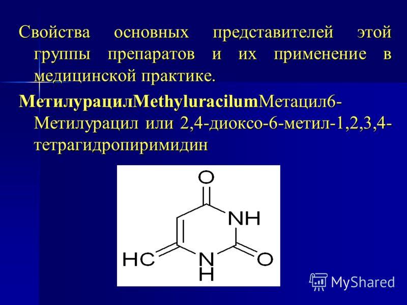 Свойства основных представителей этой группы препаратов и их применение в медицинской практике. МетилурацилMethyluracilumМетацил6- Метилурацил или 2,4-диоксо-6-метил-1,2,3,4- тетрагидропиримидин