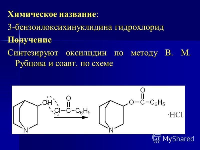 Химическое название: 3-бензоилоксихинуклидина гидрохлорид Получение Синтезируют оксилидин по методу В. М. Рубцова и соавт. по схеме