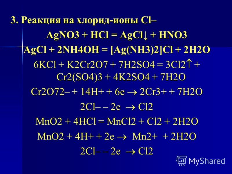 3. Реакция на хлорид-ионы Cl– AgNO3 + HCl = AgCl + HNO3 AgCl + 2NH4OH = [Ag(NH3)2]Cl + 2H2O 6KCl + K2Cr2O7 + 7H2SO4 = 3Cl2 + Cr2(SO4)3 + 4K2SO4 + 7H2O Cr2O72– + 14H+ + 6е 2Cr3+ + 7Н2О 2Cl– – 2е Cl2 MnO2 + 4HCl = MnCl2 + Cl2 + 2H2O MnO2 + 4H+ + 2е Mn2