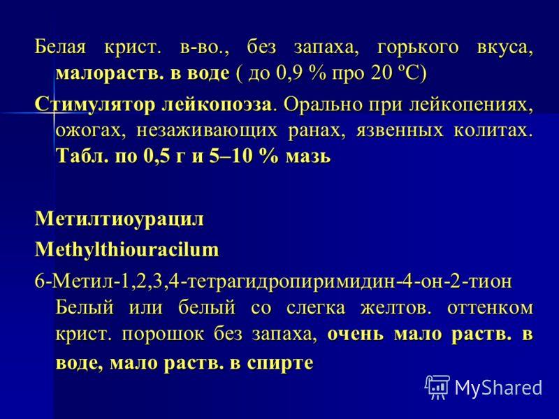 Белая крист. в-во., без запаха, горького вкуса, малораств. в воде ( до 0,9 % про 20 ºC) Стимулятор лейкопоэза. Орально при лейкопениях, ожогах, незаживающих ранах, язвенных колитах. Табл. по 0,5 г и 5–10 % мазь Метилтиоурацил Methylthiouracilum 6-Мет