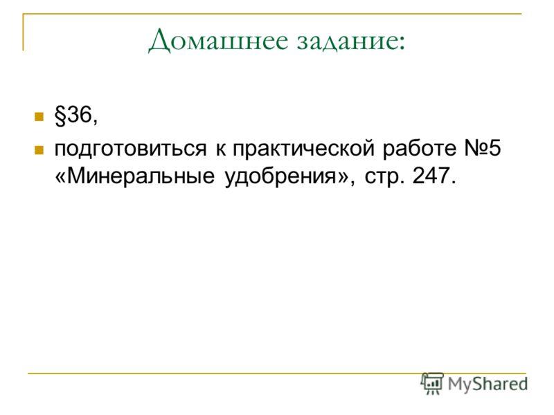 Домашнее задание: §36, подготовиться к практической работе 5 «Минеральные удобрения», стр. 247.