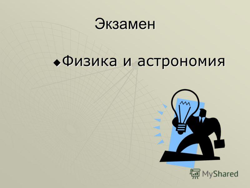 Экзамен Физика и астрономия Физика и астрономия