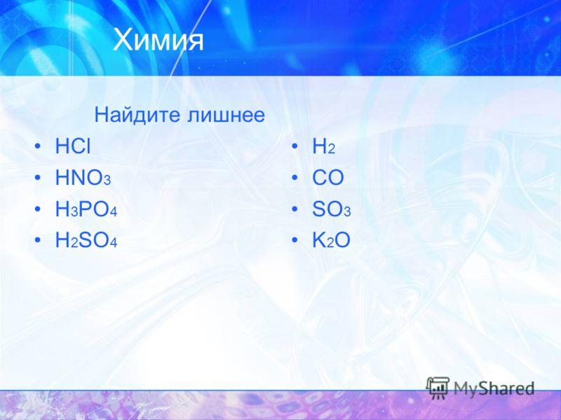 Химия Найдите лишнее HCl HNO 3 H 3 РО 4 Н 2 SО 4 Н 2 СО SO 3 K 2 O