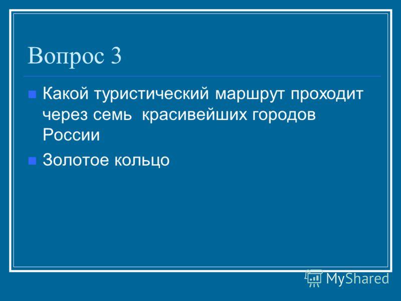 Вопрос 3 Какой туристический маршрут проходит через семь красивейших городов России Золотое кольцо