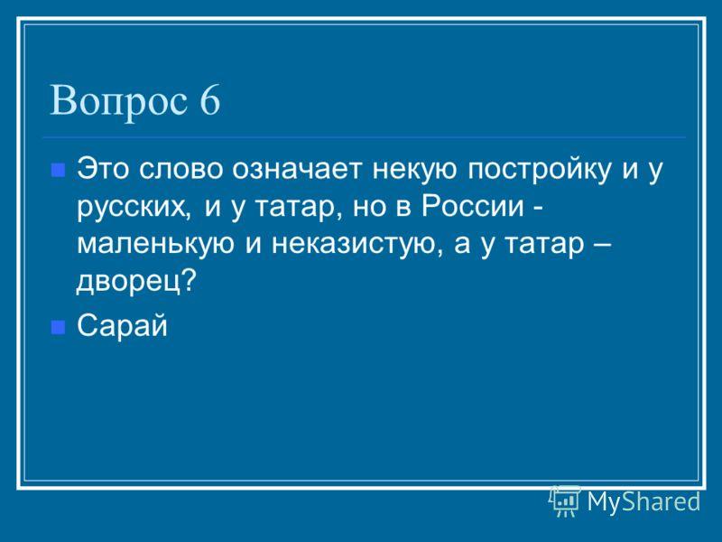 Вопрос 6 Это слово означает некую постройку и у русских, и у татар, но в России - маленькую и неказистую, а у татар – дворец? Сарай