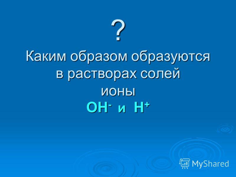 ? Каким образом образуются в растворах солей ионы ОН - и Н +