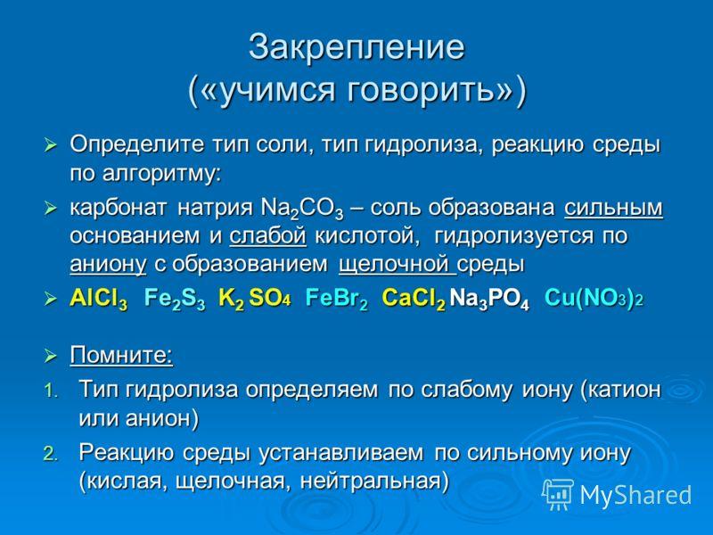 Закрепление («учимся говорить») Определите тип соли, тип гидролиза, реакцию среды по алгоритму: Определите тип соли, тип гидролиза, реакцию среды по алгоритму: карбонат натрия Na 2 CO 3 – соль образована сильным основанием и слабой кислотой, гидролиз