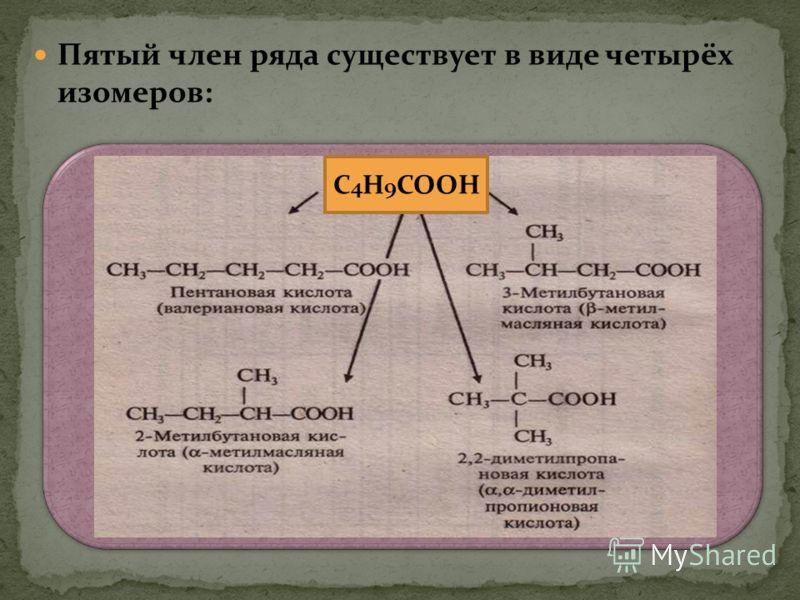 Пятый член ряда существует в виде четырёх изомеров: С 4 Н 9 СООН