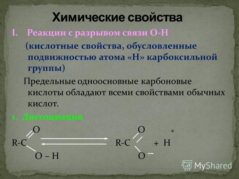 I. Реакции с разрывом связи О-Н (кислотные свойства, обусловленные подвижностью атома «Н» карбоксильной группы) Предельные одноосновные карбоновые кислоты обладают всеми свойствами обычных кислот. 1. Диссоциация О О + R-C R-C + Н О – Н О