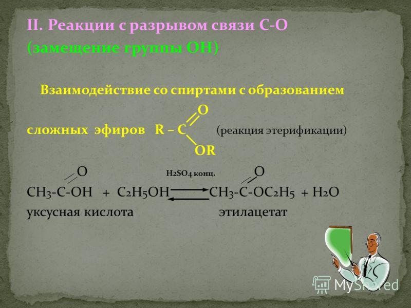 II. Реакции с разрывом связи С-О (замещение группы ОН) Взаимодействие со спиртами с образованием О сложных эфиров R – C (реакция этерификации) ОR О Н2SO4 конц. О СН 3 -С-ОН + С 2 Н 5 ОН СН 3 -С-ОС 2 Н 5 + Н 2 О уксусная кислота этилацетат