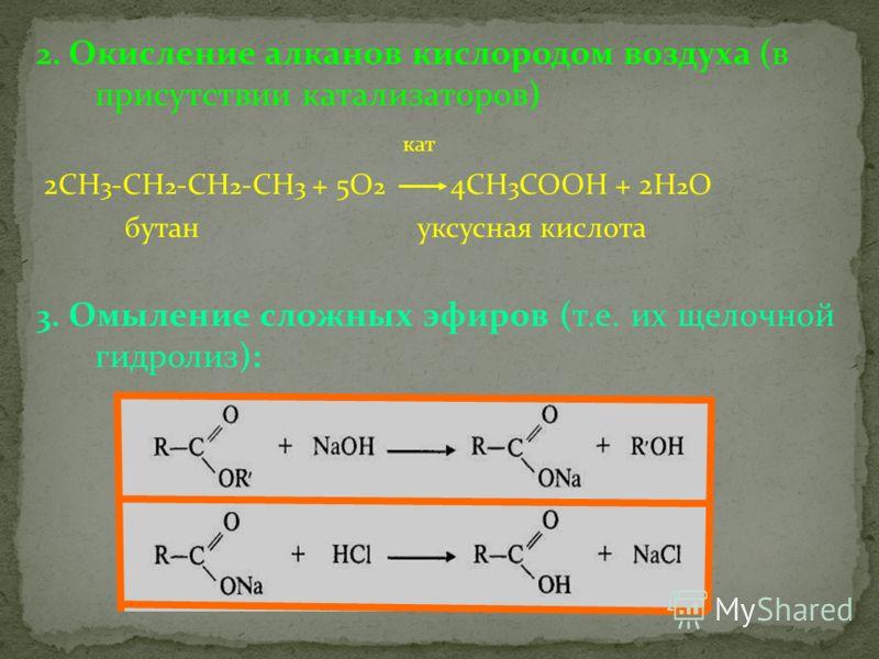 2. Окисление алканов кислородом воздуха (в присутствии катализаторов) кат 2СН 3 -СН 2 -СН 2 -СН 3 + 5О 2 4CH 3 COOH + 2Н 2 О бутан уксусная кислота 3. Омыление сложных эфиров (т.е. их щелочной гидролиз):