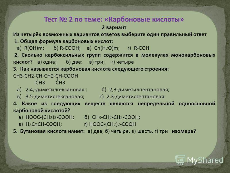 Тест 2 по теме: «Карбоновые кислоты» 2 вариант Из четырёх возможных вариантов ответов выберите один правильный ответ 1. Общая формула карбоновых кислот: а) R(ОН)m; б) R-СООН; в) Сn(Н 2 О)m; г) R-СОН 2. Сколько карбоксильных групп содержится в молекул