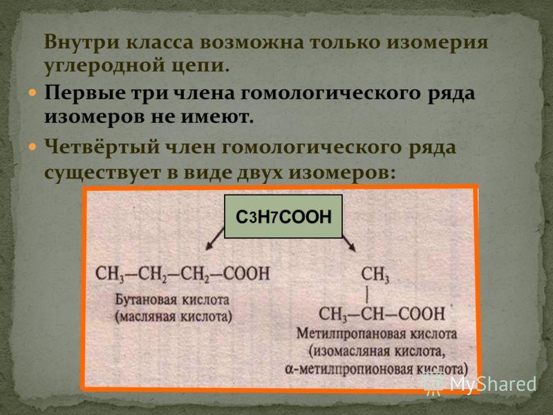 Внутри класса возможна только изомерия углеродной цепи. Первые три члена гомологического ряда изомеров не имеют. Четвёртый член гомологического ряда существует в виде двух изомеров: С 3 Н 7 СООН