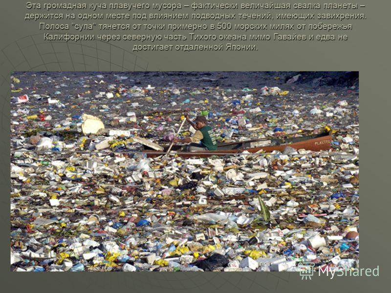 Эта громадная куча плавучего мусора – фактически величайшая свалка планеты – держится на одном месте под влиянием подводных течений, имеющих завихрения. Полоса