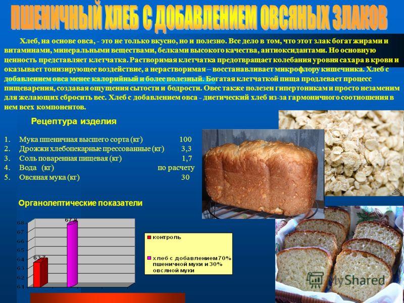 Хлеб, на основе овса, - это не только вкусно, но и полезно. Все дело в том, что этот злак богат жирами и витаминами, минеральными веществами, белками высокого качества, антиоксидантами. Но основную ценность представляет клетчатка. Растворимая клетчат