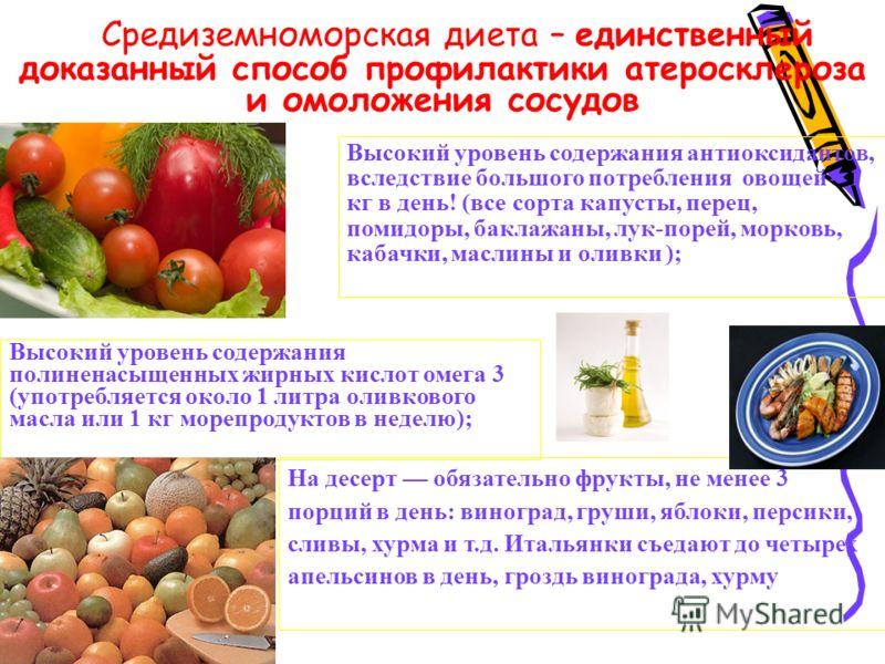 Средиземноморская диета – единственный доказанный способ профилактики атеросклероза и омоложения сосудов Высокий уровень содержания полиненасыщенных жирных кислот омега 3 (употребляется около 1 литра оливкового масла или 1 кг морепродуктов в неделю);