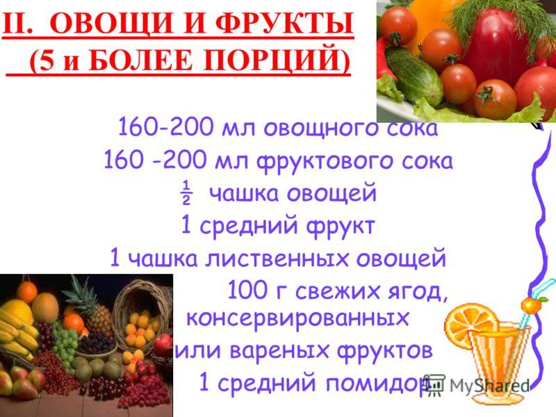 160-200 мл овощного сока 160 -200 мл фруктового сока ½ чашка овощей 1 средний фрукт 1 чашка лиственных овощей 100 г свежих ягод, консервированных или вареных фруктов 1 средний помидор II. ОВОЩИ И ФРУКТЫ (5 и БОЛЕЕ ПОРЦИЙ)