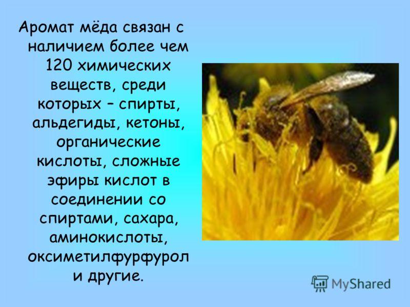 Аромат мёда связан с наличием более чем 120 химических веществ, среди которых – спирты, альдегиды, кетоны, органические кислоты, сложные эфиры кислот в соединении со спиртами, сахара, аминокислоты, оксиметилфурфурол и другие.