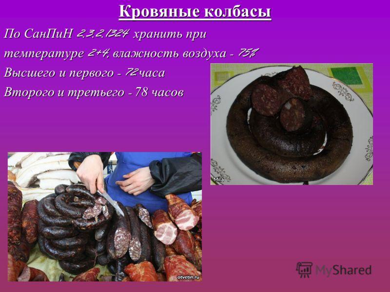 Кровяные колбасы По СанПиН 2.3.2.1324 хранить при температуре 2+4, влажность воздуха - 75% Высшего и первого - 72 часа Второго и третьего - 78 часов