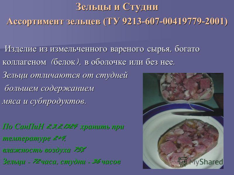 Зельцы и Студни Ассортимент зельцев (ТУ 9213-607-00419779-2001) Изделие из измельченного вареного сырья, богато Изделие из измельченного вареного сырья, богато коллагеном ( белок ), в оболочке или без нее. Зельци отличаются от студней большем содержа