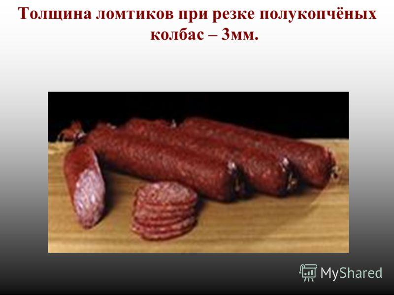 Толщина ломтиков при резке полукопчёных колбас – 3мм.