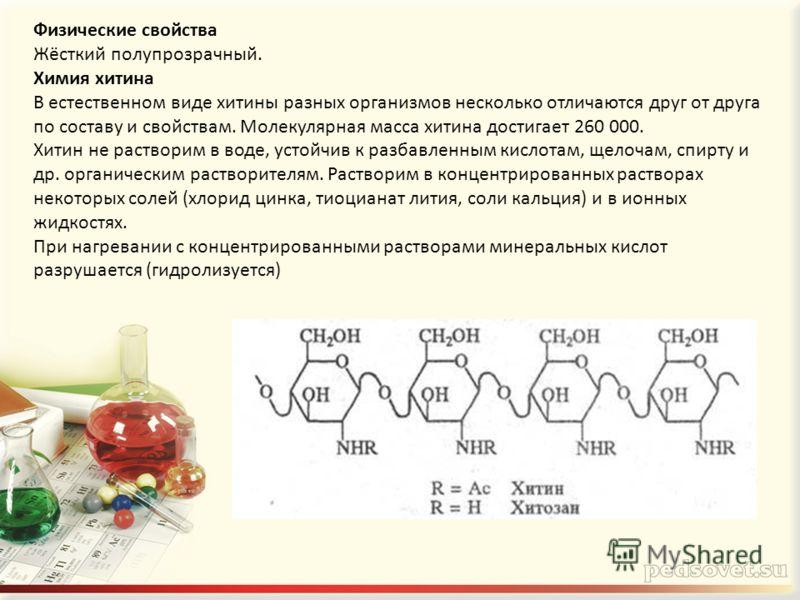 Физические свойства Жёсткий полупрозрачный. Химия хитина В естественном виде хитины разных организмов несколько отличаются друг от друга по составу и свойствам. Молекулярная масса хитина достигает 260 000. Хитин не растворим в воде, устойчив к разбав