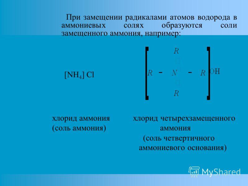 При замещении радикалами атомов водорода в аммониевых солях образуются соли замещенного аммония, например: [NH 4 ] Cl хлорид аммония хлорид четырехзамещенного (соль аммония) аммония (соль четвертичного аммониевого основания)