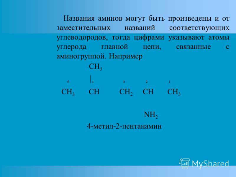 Названия аминов могут быть произведены и от заместительных названий соответствующих углеводородов, тогда цифрами указывают атомы углерода главной цепи, связанные с аминогруппой. Например CH 3 5 4 3 2 1 CH 3 CH CH 2 CH CH 3 NH 2 4-метил-2-пентанамин