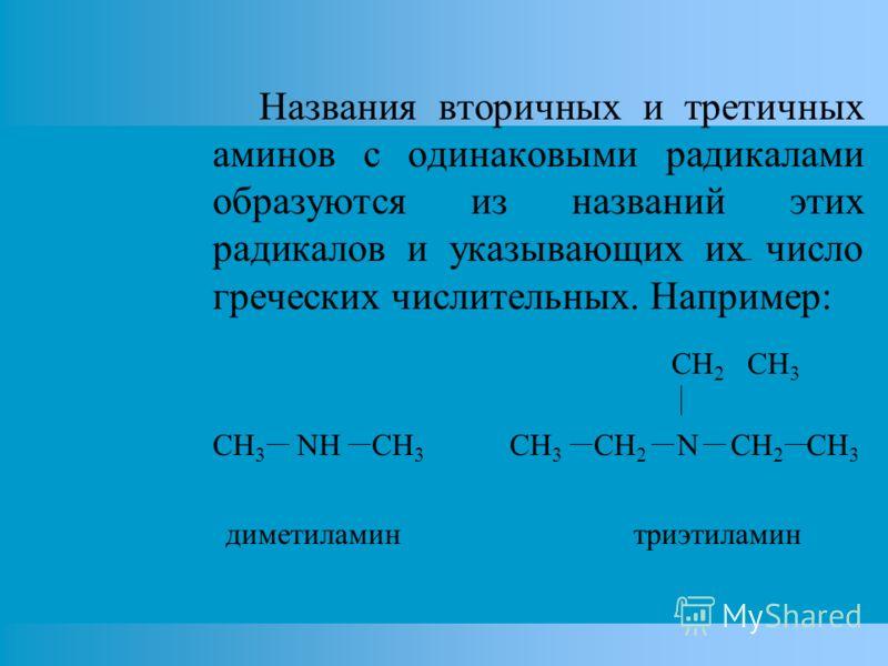 Названия вторичных и третичных аминов с одинаковыми радикалами образуются из названий этих радикалов и указывающих их число греческих числительных. Например: CH 2 CH 3 СH 3 NH CH 3 CH 3 CH 2 N CH 2 CH 3 диметиламин триэтиламин
