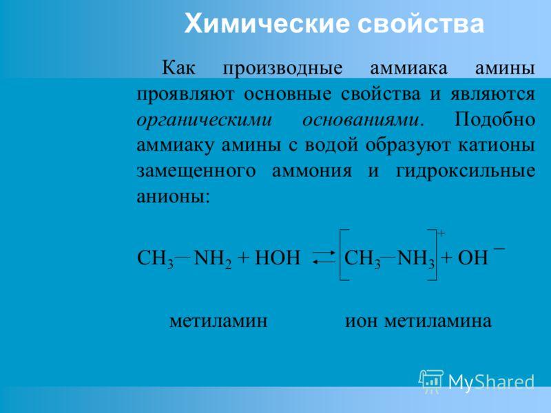 Химические свойства Как производные аммиака амины проявляют основные свойства и являются органическими основаниями. Подобно аммиаку амины с водой образуют катионы замещенного аммония и гидроксильные анионы: + CH 3 NH 2 + HOH CH 3 NH 3 + OH ¯ метилами