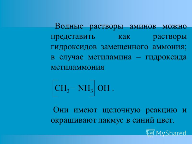 Водные растворы аминов можно представить как растворы гидроксидов замещенного аммония; в случае метиламина – гидроксида метиламмония CH 3 NH 3 OH. Они имеют щелочную реакцию и окрашивают лакмус в синий цвет.