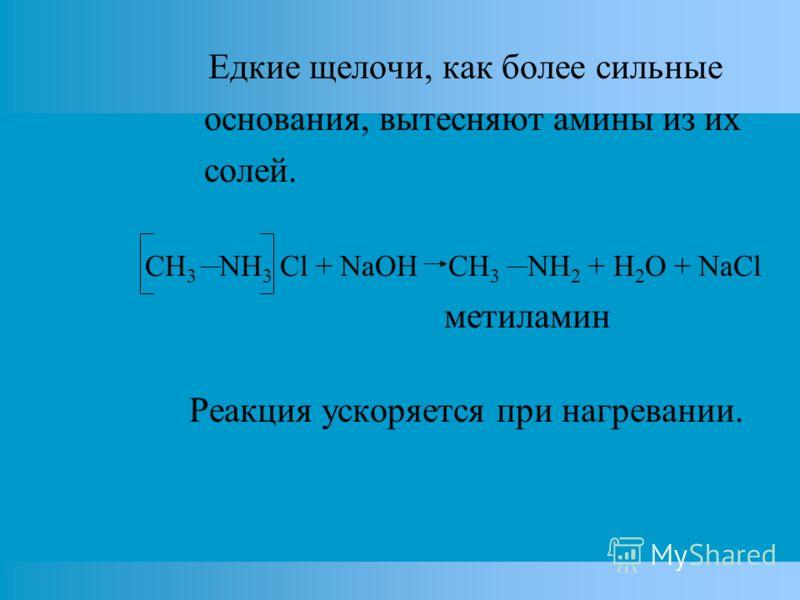 Едкие щелочи, как более сильные основания, вытесняют амины из их солей. CH 3 NH 3 Cl + NaOH CH 3 NH 2 + H 2 O + NaCl метиламин Реакция ускоряется при нагревании.