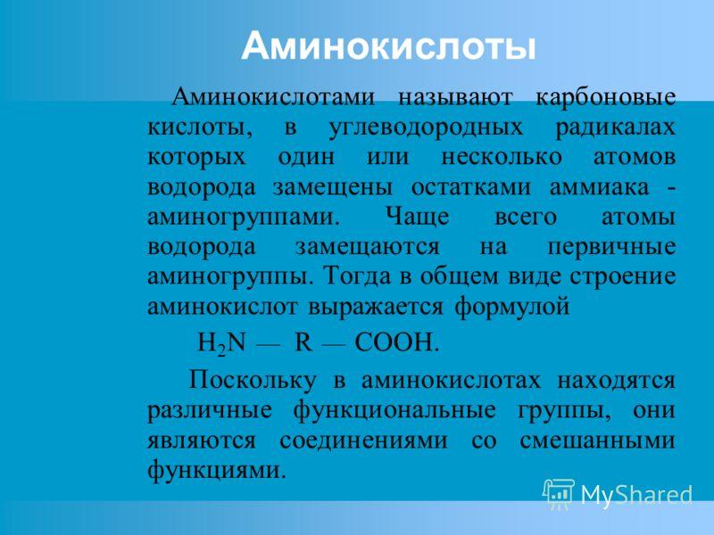 Аминокислоты Аминокислотами называют карбоновые кислоты, в углеводородных радикалах которых один или несколько атомов водорода замещены остатками аммиака - аминогруппами. Чаще всего атомы водорода замещаются на первичные аминогруппы. Тогда в общем ви