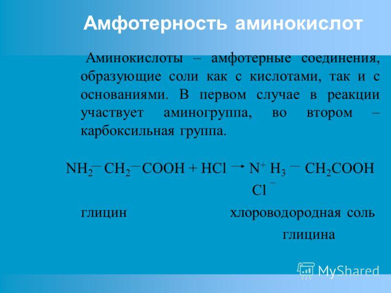 Амфотерность аминокислот Аминокислоты – амфотерные соединения, образующие соли как с кислотами, так и с основаниями. В первом случае в реакции участвует аминогруппа, во втором – карбоксильная группа. NH 2 CH 2 COOH + HCl N + H 3 CH 2 COOH Cl ¯ глицин