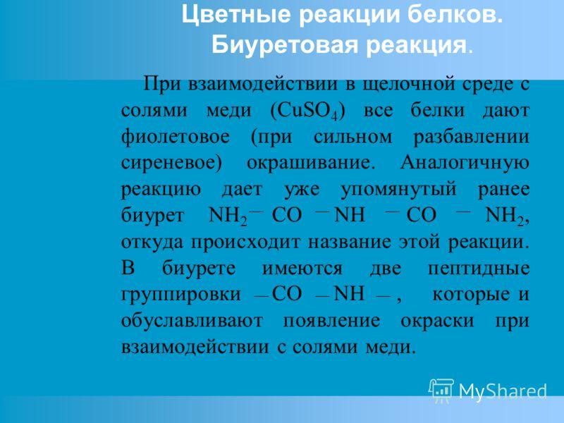 Цветные реакции белков. Биуретовая реакция. При взаимодействии в щелочной среде с солями меди (CuSO 4 ) все белки дают фиолетовое (при сильном разбавлении сиреневое) окрашивание. Аналогичную реакцию дает уже упомянутый ранее биурет NH 2 CO NH CO NH 2