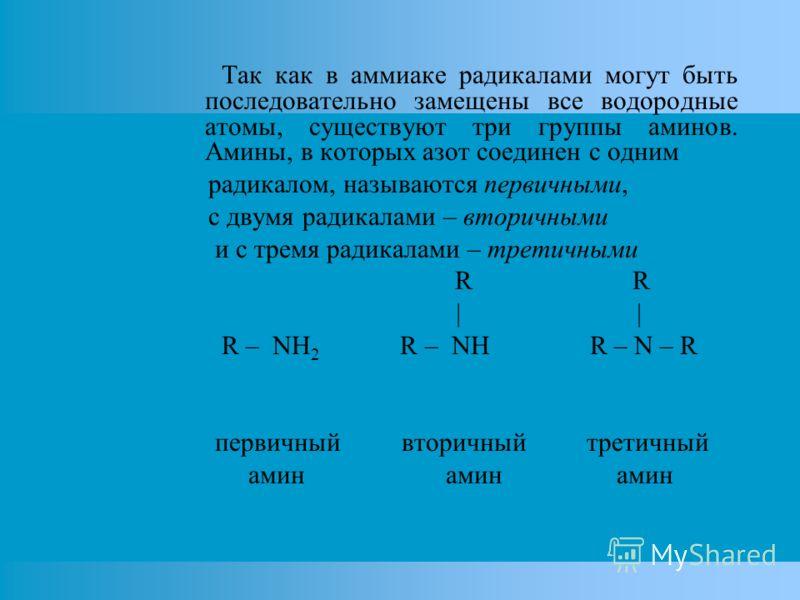 Так как в аммиаке радикалами могут быть последовательно замещены все водородные атомы, существуют три группы аминов. Амины, в которых азот соединен с одним радикалом, называются первичными, с двумя радикалами – вторичными и с тремя радикалами – трети