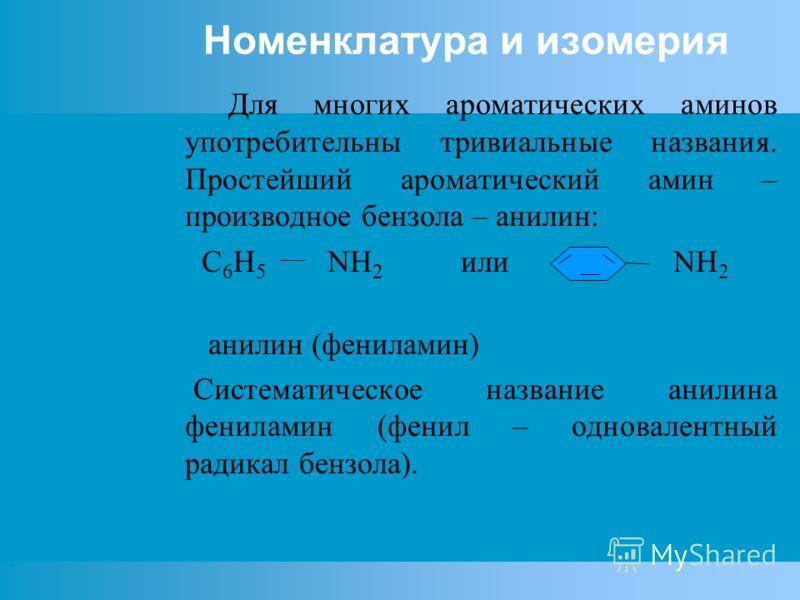 Номенклатура и изомерия Для многих ароматических аминов употребительны тривиальные названия. Простейший ароматический амин – производное бензола – анилин: C 6 H 5 NH 2 или NH 2 анилин (фениламин) Систематическое название анилина фениламин (фенил – од
