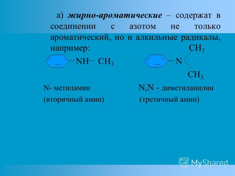 а) жирно-ароматические – содержат в соединении с азотом не только ароматический, но и алкильные радикалы, например: CH 3 NH CH 3 N CH 3 N- метиламин N,N - диметиланилин (вторичный амин) (третичный амин)