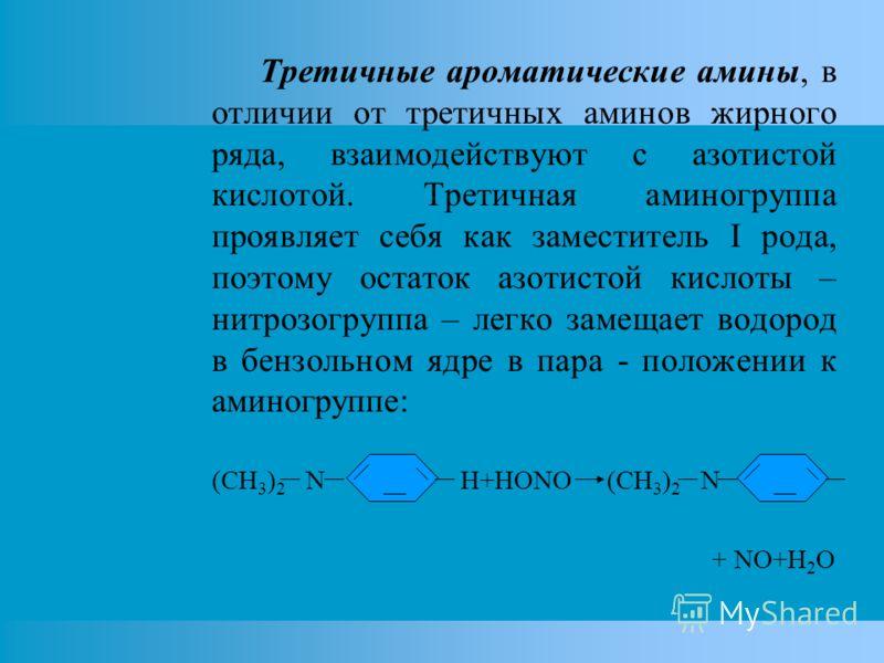 Третичные ароматические амины, в отличии от третичных аминов жирного ряда, взаимодействуют с азотистой кислотой. Третичная аминогруппа проявляет себя как заместитель I рода, поэтому остаток азотистой кислоты – нитрозогруппа – легко замещает водород в